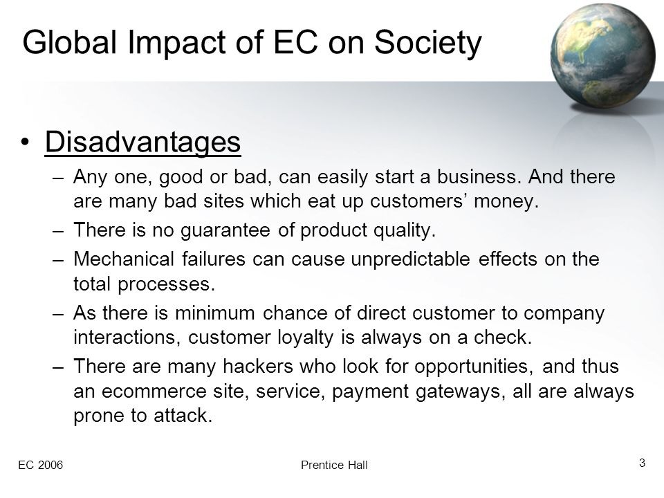 EC 2006Prentice Hall 3 Global Impact of EC on Society Disadvantages –Any one, good or bad, can easily start a business. And there are many bad sites w