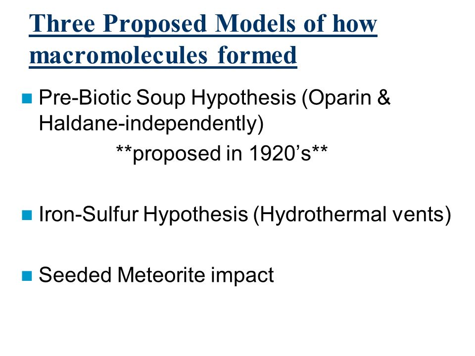 Three Proposed Models of how macromolecules formed Pre-Biotic Soup Hypothesis (Oparin & Haldane-independently) **proposed in 1920s** Iron-Sulfur Hypot