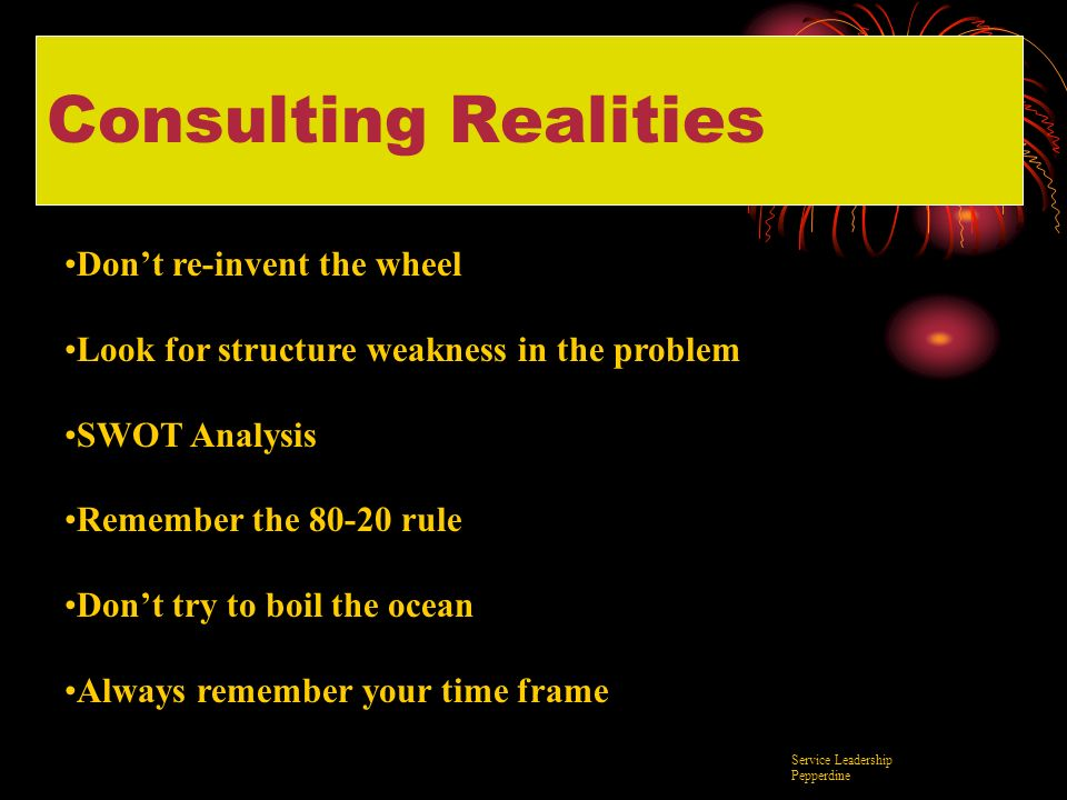 Consulting Realities Dont re-invent the wheel Look for structure weakness in the problem SWOT Analysis Remember the 80-20 rule Dont try to boil the oc