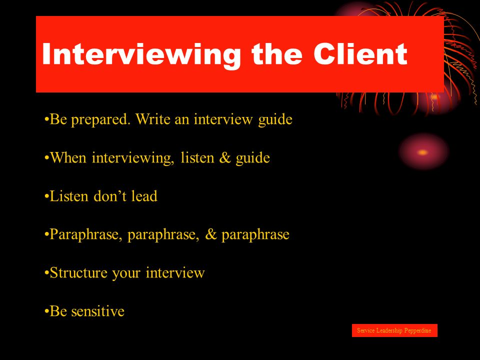 Interviewing the Client Be prepared. Write an interview guide When interviewing, listen & guide Listen dont lead Paraphrase, paraphrase, & paraphrase
