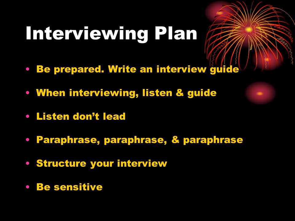 Interviewing Plan Be prepared. Write an interview guide When interviewing, listen & guide Listen dont lead Paraphrase, paraphrase, & paraphrase Struct