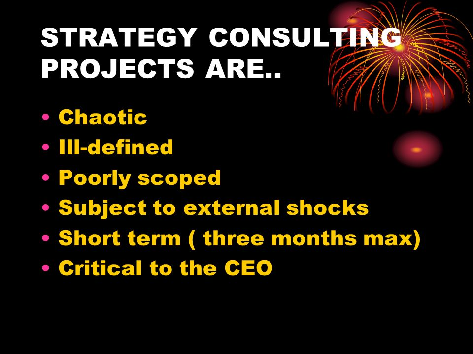 STRATEGY CONSULTING PROJECTS ARE.. Chaotic Ill-defined Poorly scoped Subject to external shocks Short term ( three months max) Critical to the CEO