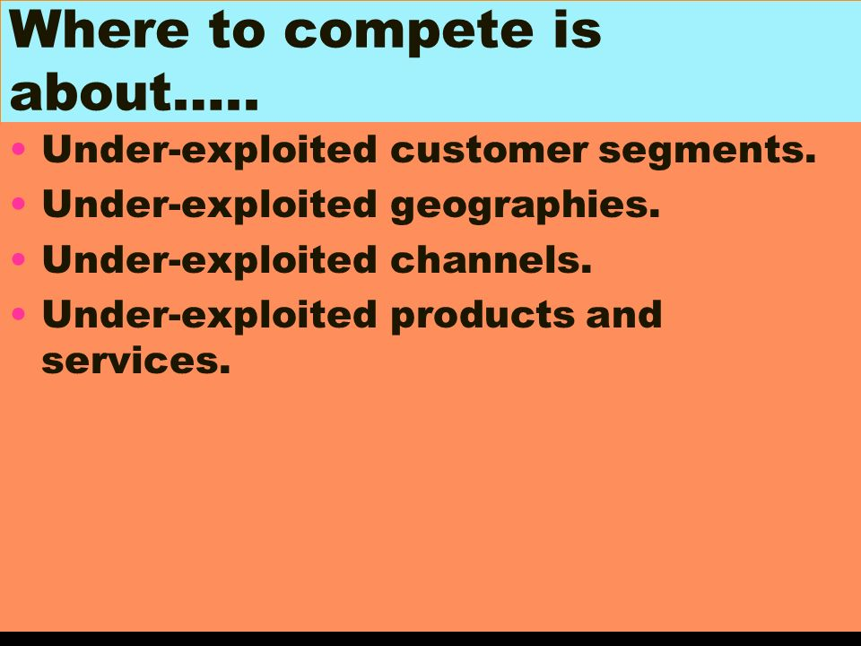 Where to compete is about….. Under-exploited customer segments. Under-exploited geographies. Under-exploited channels. Under-exploited products and se