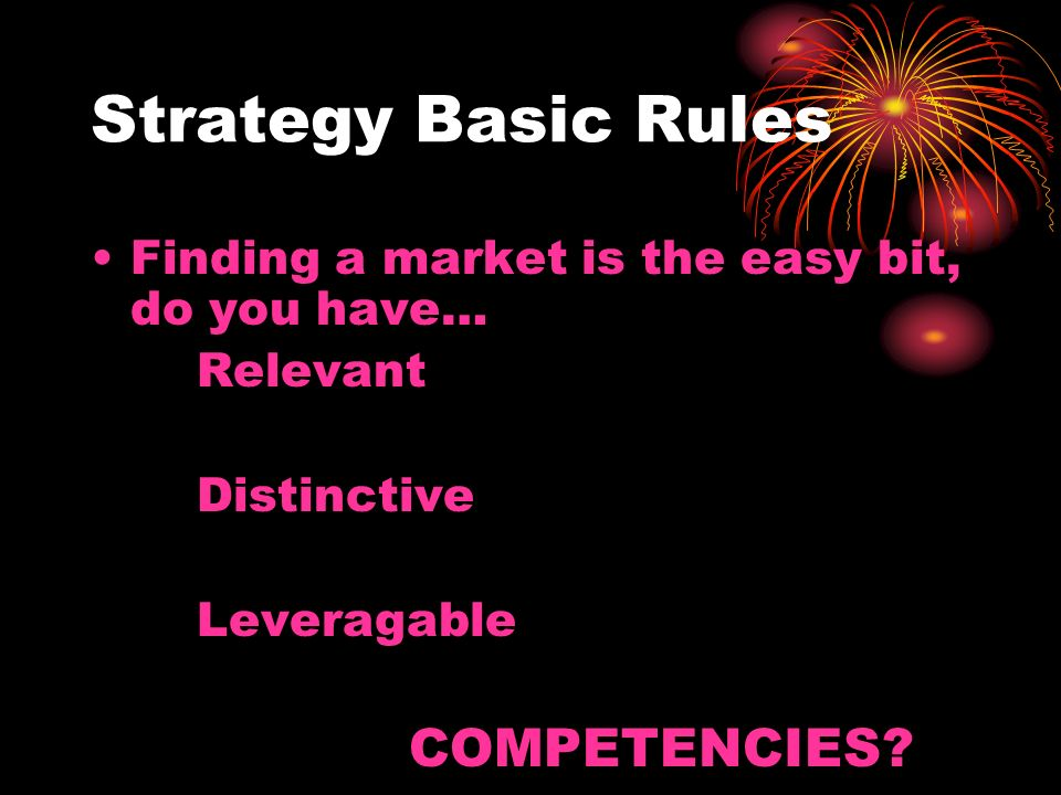 Strategy Basic Rules Finding a market is the easy bit, do you have… Relevant Distinctive Leveragable COMPETENCIES?