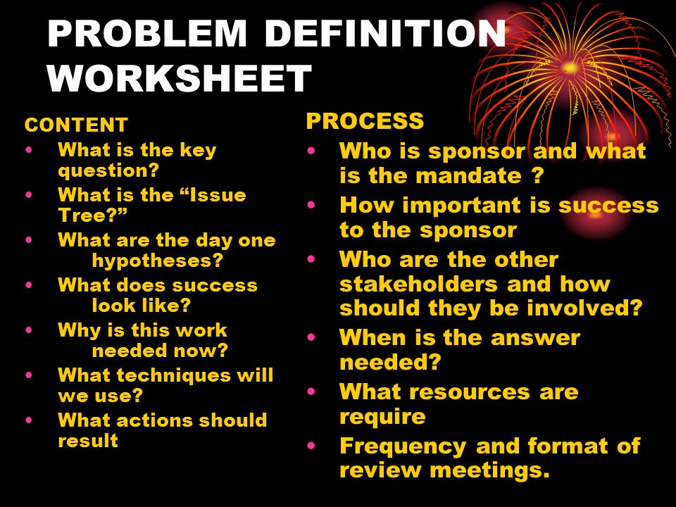 PROBLEM DEFINITION WORKSHEET CONTENT What is the key question? What is the Issue Tree? What are the day one hypotheses? What does success look like? W