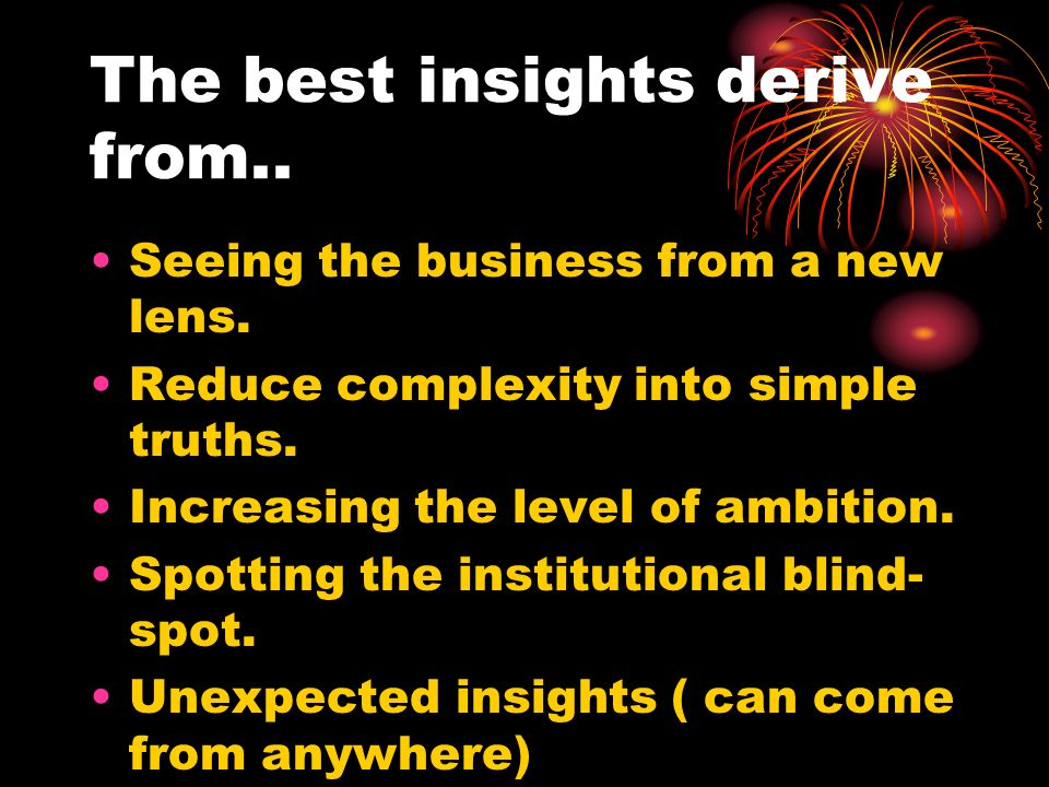 The best insights derive from.. Seeing the business from a new lens. Reduce complexity into simple truths. Increasing the level of ambition. Spotting