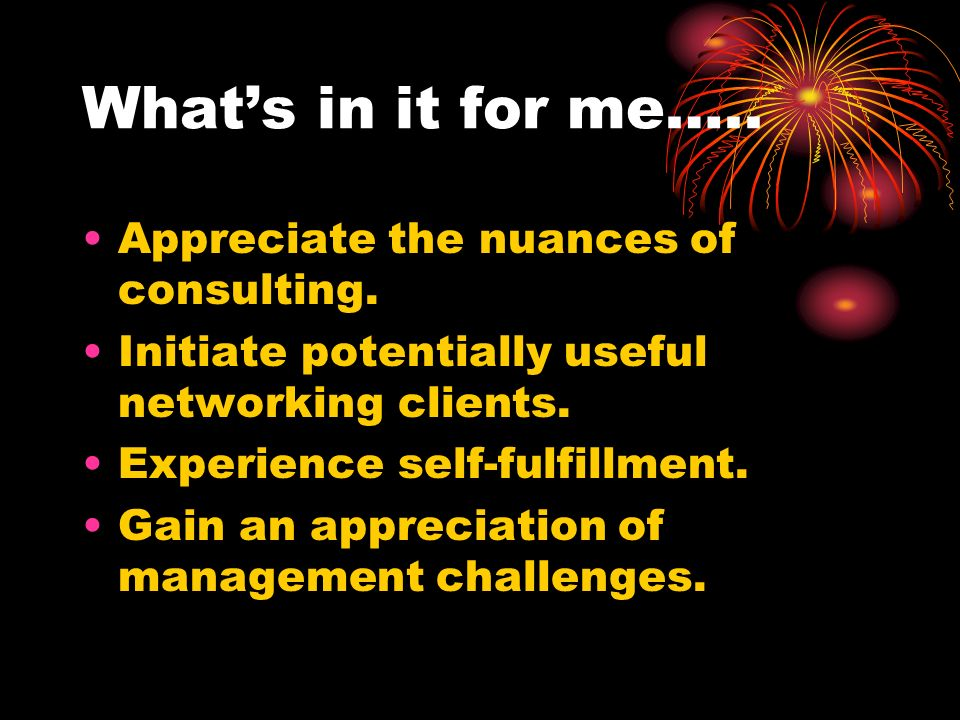 Whats in it for me….. Appreciate the nuances of consulting. Initiate potentially useful networking clients. Experience self-fulfillment. Gain an appre