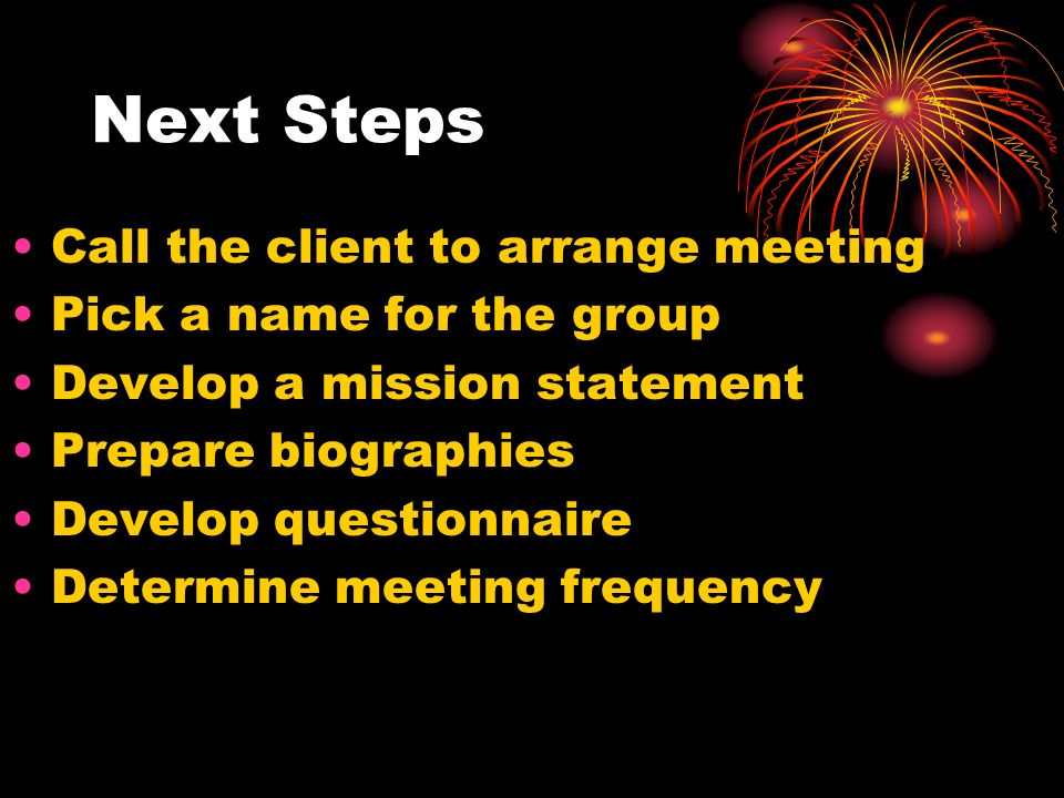Next Steps Call the client to arrange meeting Pick a name for the group Develop a mission statement Prepare biographies Develop questionnaire Determin