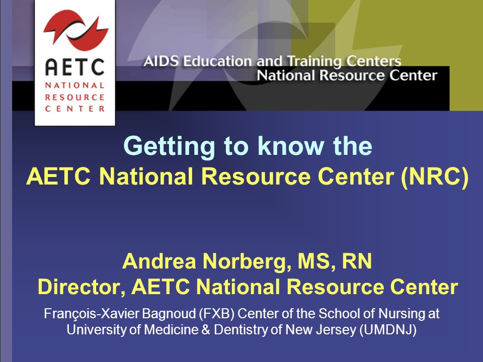 Getting to know the AETC National Resource Center (NRC) Andrea Norberg, MS, RN Director, AETC National Resource Center François-Xavier Bagnoud (FXB) Center of the School of Nursing at University of Medicine & Dentistry of New Jersey (UMDNJ)
