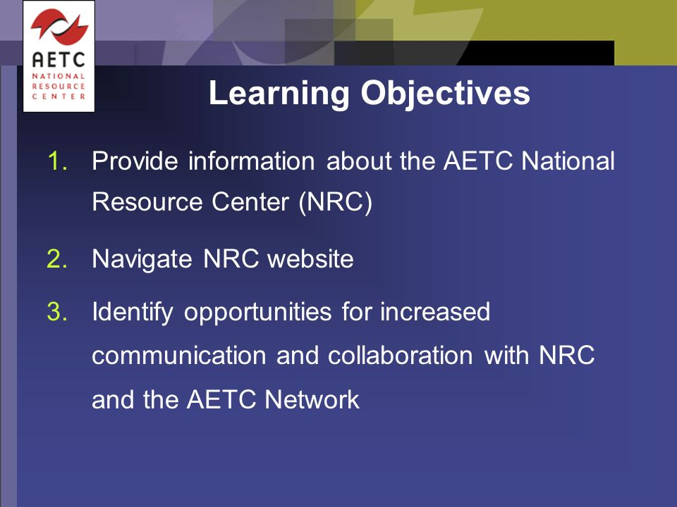 Learning Objectives 1.Provide information about the AETC National Resource Center (NRC) 2.Navigate NRC website 3.Identify opportunities for increased communication and collaboration with NRC and the AETC Network