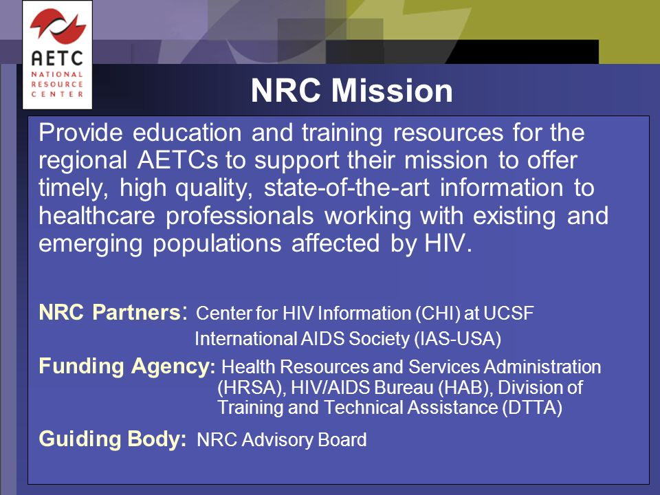NRC Mission Provide education and training resources for the regional AETCs to support their mission to offer timely, high quality, state-of-the-art information to healthcare professionals working with existing and emerging populations affected by HIV.