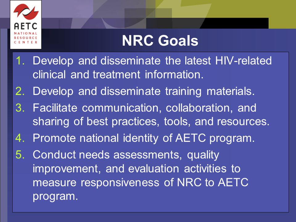 NRC Goals 1.Develop and disseminate the latest HIV-related clinical and treatment information. 2.Develop and disseminate training materials. 3.Facilit