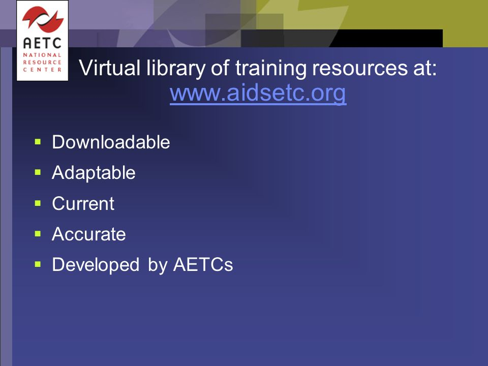 Virtual library of training resources at: www.aidsetc.org Downloadable Adaptable Current Accurate Developed by AETCs