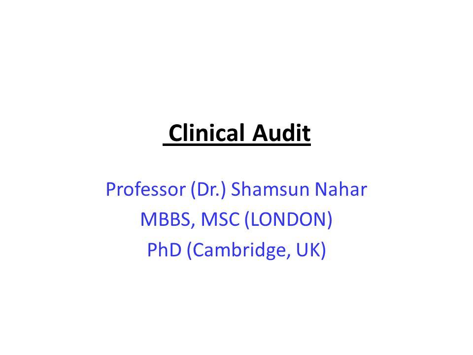Clinical Audit Professor (Dr.) Shamsun Nahar MBBS, MSC (LONDON) PhD (Cambridge, UK)