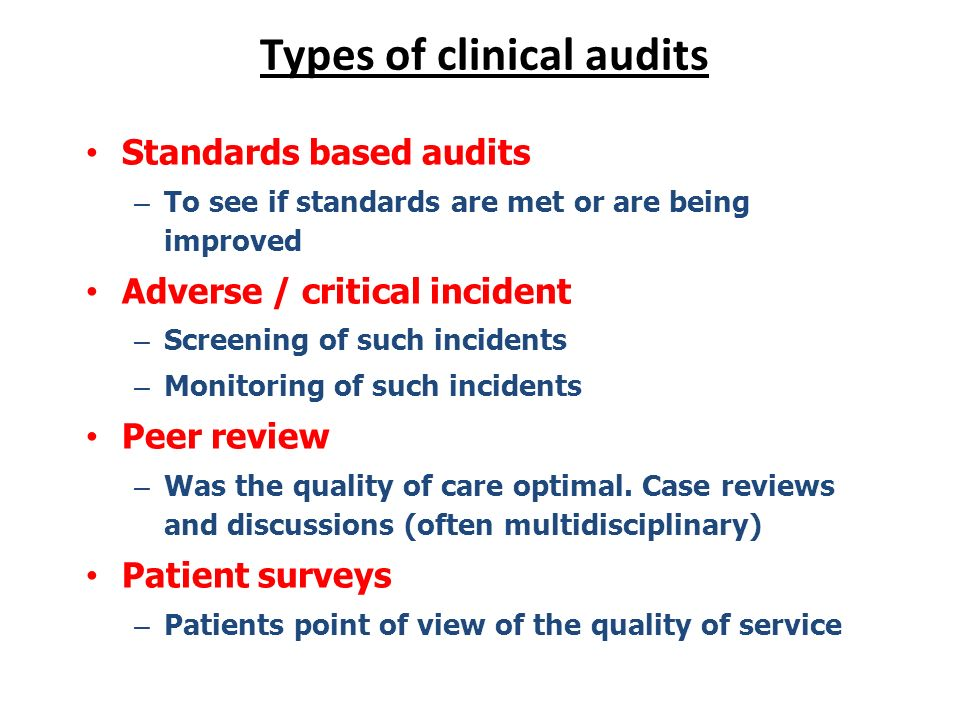Types of clinical audits Standards based audits – To see if standards are met or are being improved Adverse / critical incident – Screening of such in