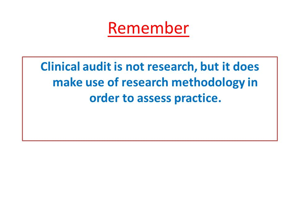 Remember Clinical audit is not research, but it does make use of research methodology in order to assess practice.