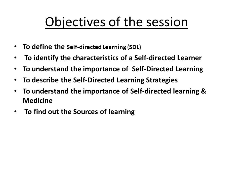 Objectives of the session To define the Self-directed Learning (SDL) To identify the characteristics of a Self-directed Learner To understand the impo