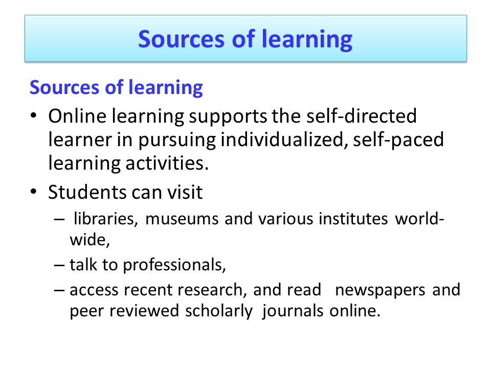 Sources of learning Online learning supports the self-directed learner in pursuing individualized, self-paced learning activities. Students can visit