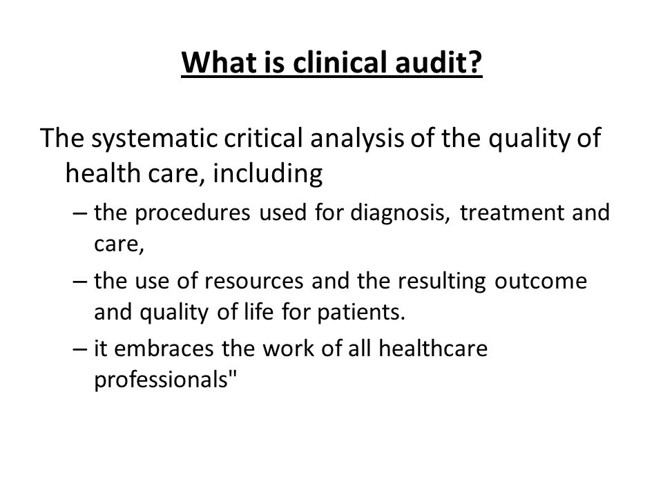 What is clinical audit? The systematic critical analysis of the quality of health care, including – the procedures used for diagnosis, treatment and c