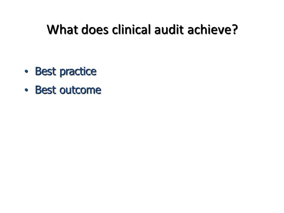 Comparison Between Clinical Research & Clinical Audit Characteristic Clinical ResearchClinical Audit Purpose Character Function Sample Size Bases for Measurement Methods Outcome PROVEIMPROVE Scientific InquirySystematic Measurement Sets Standards Compares Standards Statistical SignificanceCommitment to Act Testing HypothesisStandard of Practice New TreatmentNo New Treatment Increased KnowledgeImproved Practice