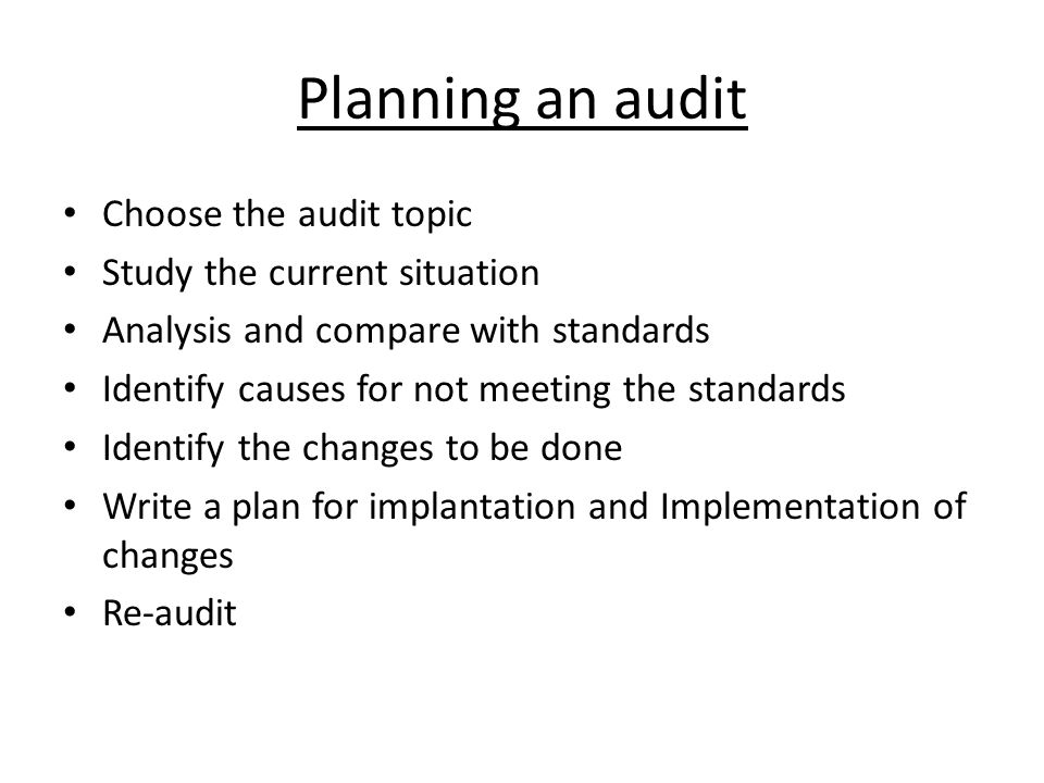 Planning an audit Choose the audit topic Study the current situation Analysis and compare with standards Identify causes for not meeting the standards