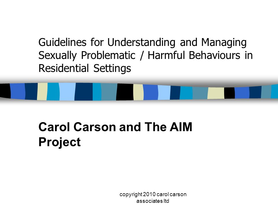 copyright 2010 carol carson associates ltd Guidelines for Understanding and Managing Sexually Problematic / Harmful Behaviours in Residential Settings