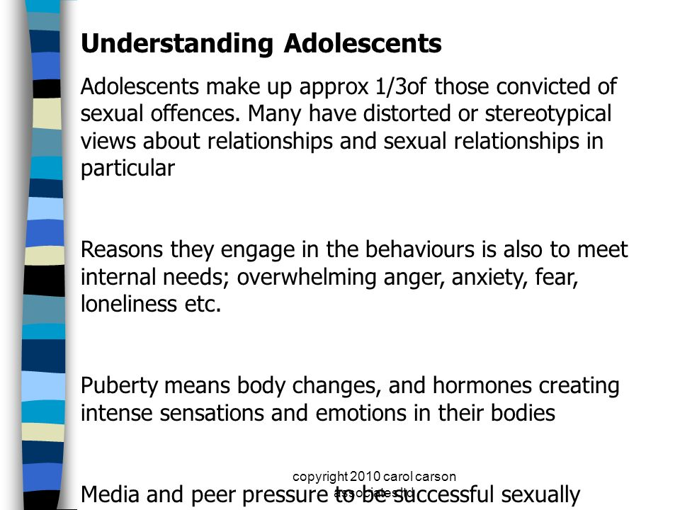 copyright 2010 carol carson associates ltd Understanding Adolescents Adolescents make up approx 1/3of those convicted of sexual offences. Many have di