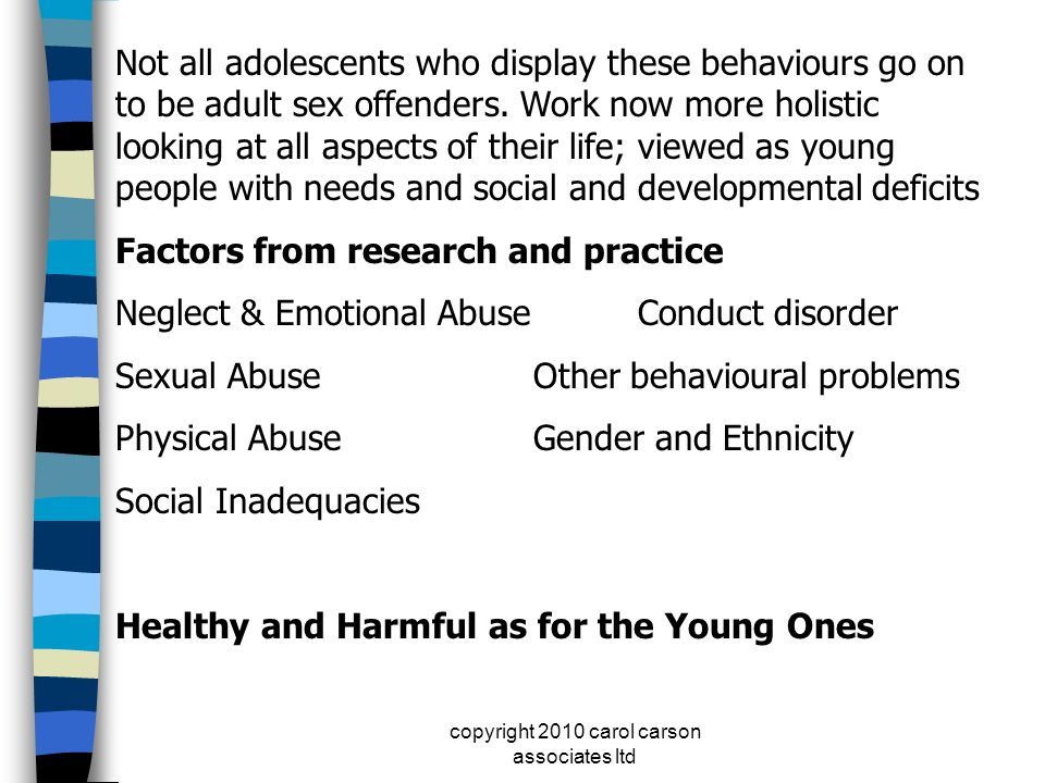 copyright 2010 carol carson associates ltd Not all adolescents who display these behaviours go on to be adult sex offenders. Work now more holistic lo