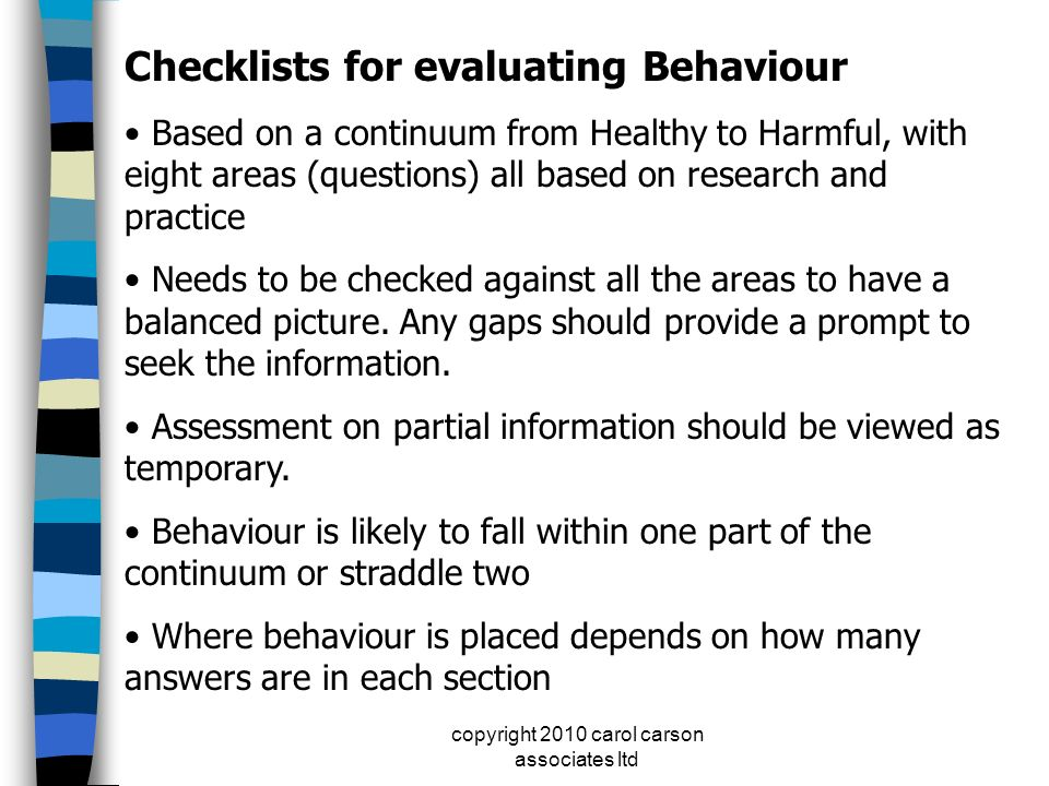 copyright 2010 carol carson associates ltd Checklists for evaluating Behaviour Based on a continuum from Healthy to Harmful, with eight areas (questio