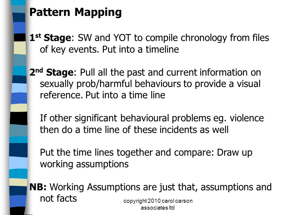 copyright 2010 carol carson associates ltd Pattern Mapping 1 st Stage: SW and YOT to compile chronology from files of key events. Put into a timeline