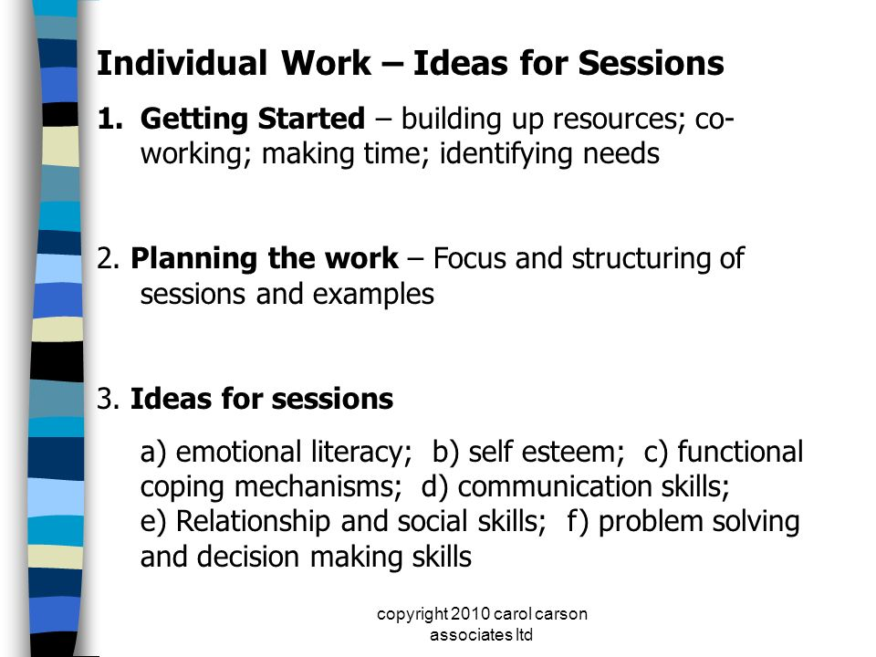 copyright 2010 carol carson associates ltd Individual Work – Ideas for Sessions 1.Getting Started – building up resources; co- working; making time; i