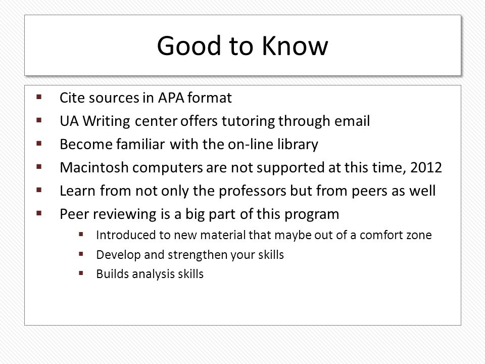 Good to Know Cite sources in APA format UA Writing center offers tutoring through email Become familiar with the on-line library Macintosh computers are not supported at this time, 2012 Learn from not only the professors but from peers as well Peer reviewing is a big part of this program Introduced to new material that maybe out of a comfort zone Develop and strengthen your skills Builds analysis skills