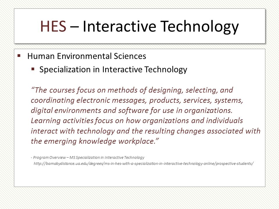 HES – Interactive Technology Human Environmental Sciences Specialization in Interactive Technology The courses focus on methods of designing, selecting, and coordinating electronic messages, products, services, systems, digital environments and software for use in organizations.