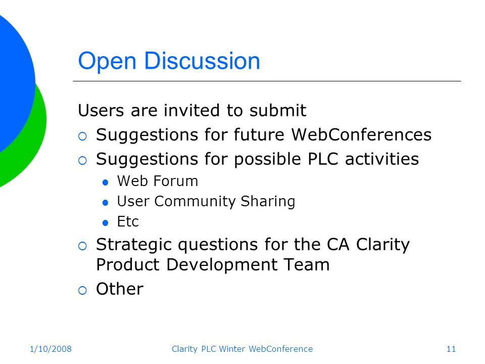 1/10/2008Clarity PLC Winter WebConference11 Open Discussion Users are invited to submit Suggestions for future WebConferences Suggestions for possible PLC activities Web Forum User Community Sharing Etc Strategic questions for the CA Clarity Product Development Team Other