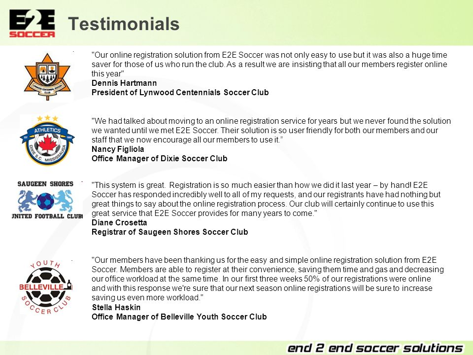 Testimonials Our online registration solution from E2E Soccer was not only easy to use but it was also a huge time saver for those of us who run the club.