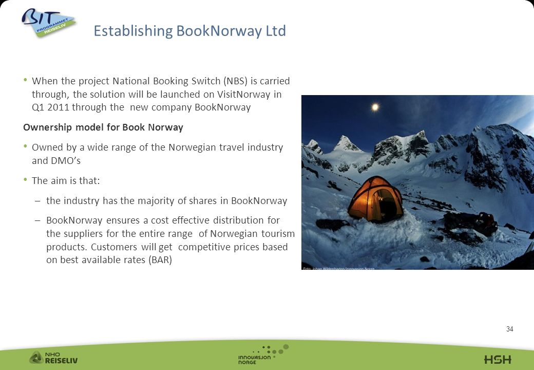 34 Establishing BookNorway Ltd When the project National Booking Switch (NBS) is carried through, the solution will be launched on VisitNorway in Q1 2011 through the new company BookNorway Ownership model for Book Norway Owned by a wide range of the Norwegian travel industry and DMOs The aim is that: –the industry has the majority of shares in BookNorway –BookNorway ensures a cost effective distribution for the suppliers for the entire range of Norwegian tourism products.