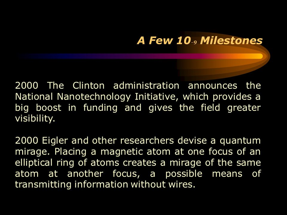 A Few 10 -9 Milestones 2000 The Clinton administration announces the National Nanotechnology Initiative, which provides a big boost in funding and giv