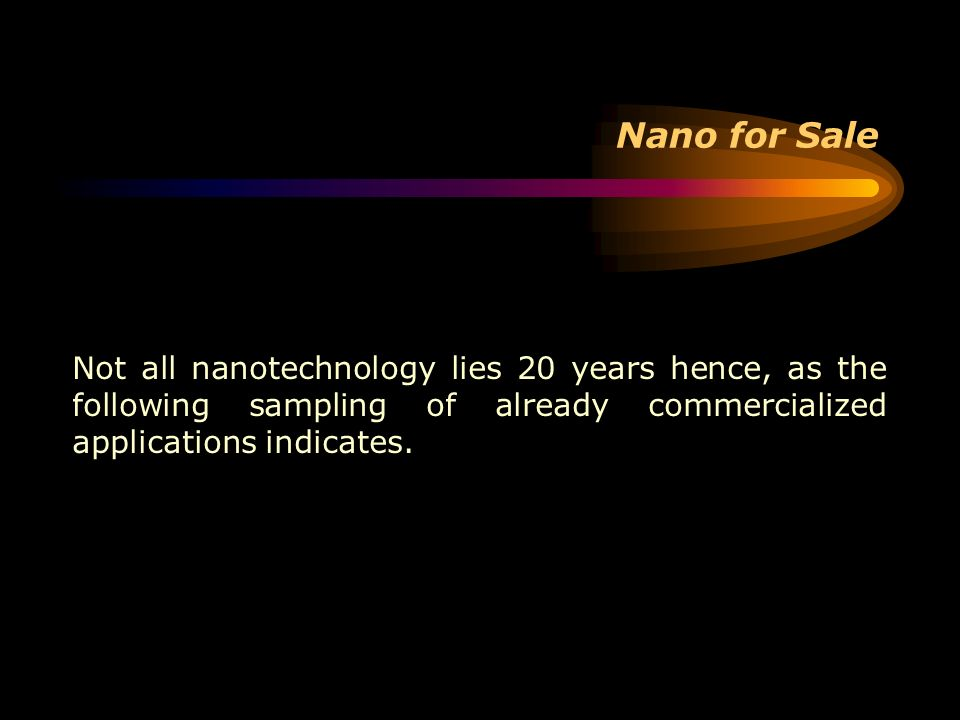 Nano for Sale Not all nanotechnology lies 20 years hence, as the following sampling of already commercialized applications indicates.