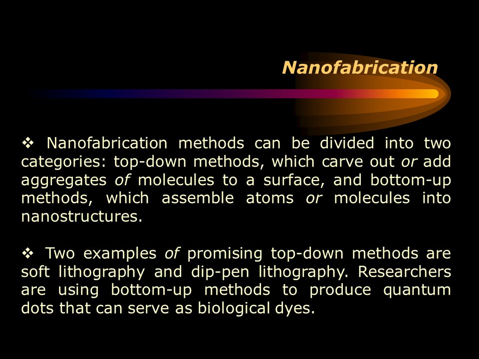 Nanofabrication Nanofabrication methods can be divided into two categories: top-down methods, which carve out or add aggregates of molecules to a surf