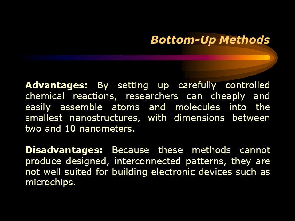 Bottom-Up Methods Advantages: By setting up carefully controlled chemical reactions, researchers can cheaply and easily assemble atoms and molecules i