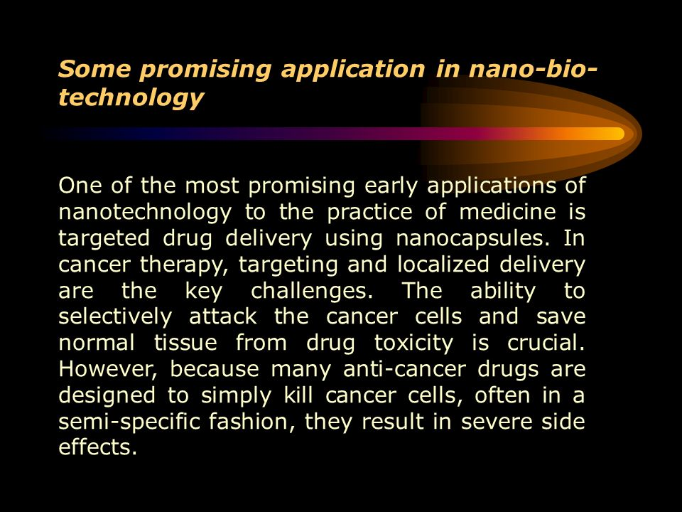 Some promising application in nano-bio- technology One of the most promising early applications of nanotechnology to the practice of medicine is targe