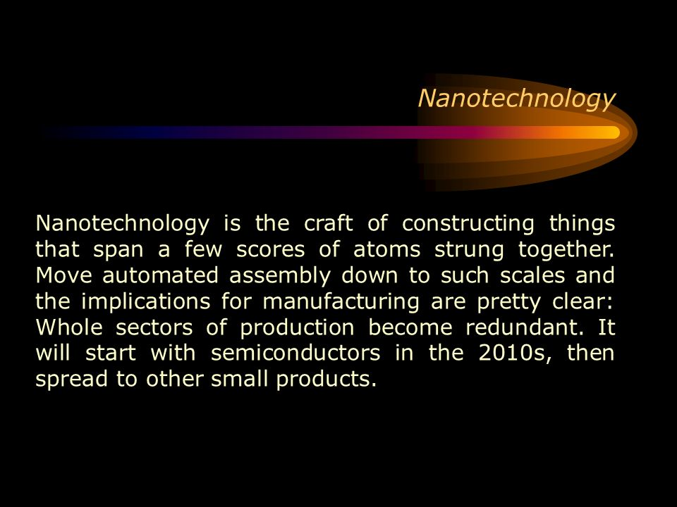 Nanotechnology is the craft of constructing things that span a few scores of atoms strung together. Move automated assembly down to such scales and th