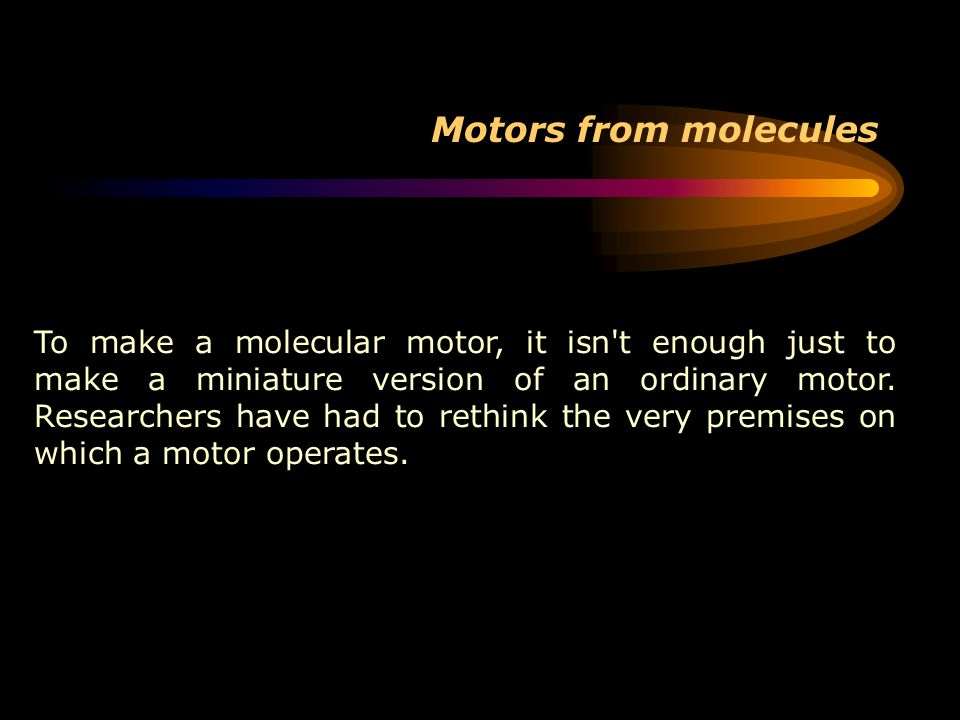 Motors from molecules To make a molecular motor, it isn't enough just to make a miniature version of an ordinary motor. Researchers have had to rethin