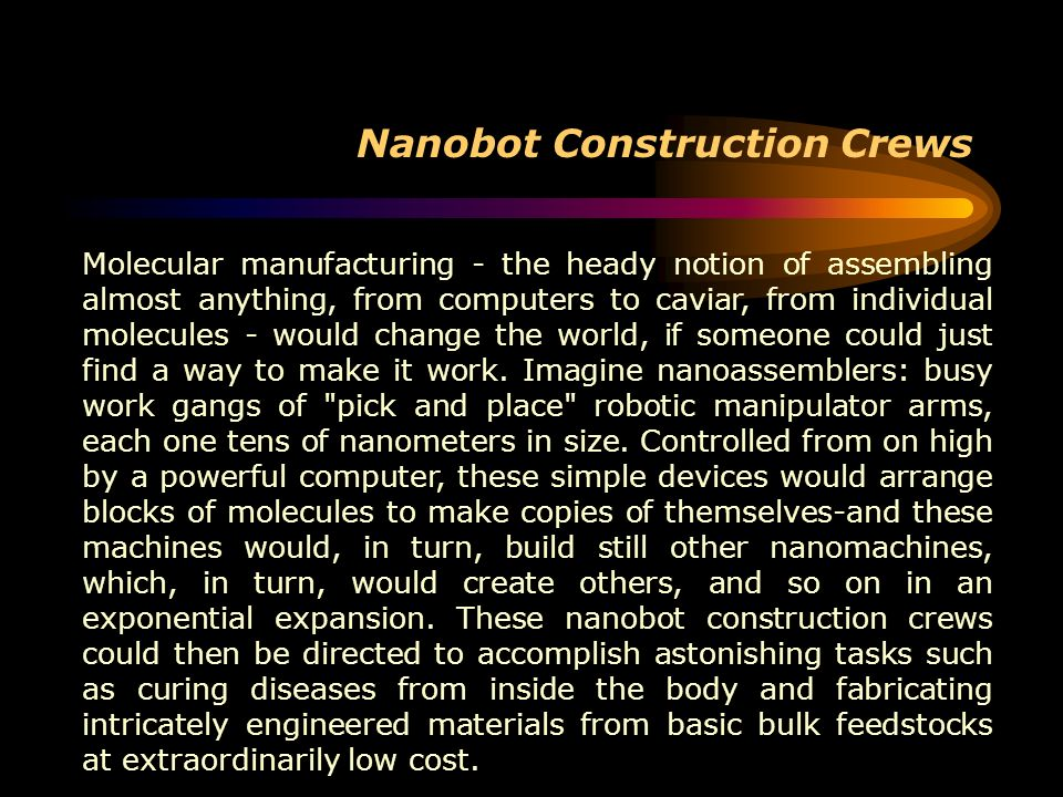 Nanobot Construction Crews Molecular manufacturing - the heady notion of assembling almost anything, from computers to caviar, from individual molecul