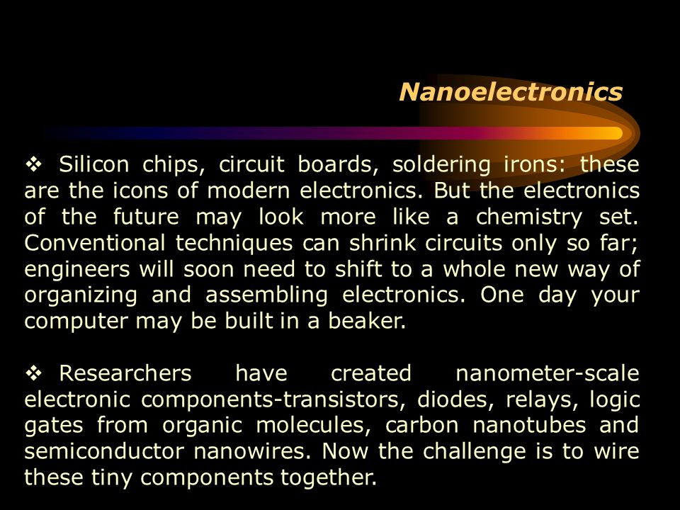 Nanoelectronics Silicon chips, circuit boards, soldering irons: these are the icons of modern electronics. But the electronics of the future may look