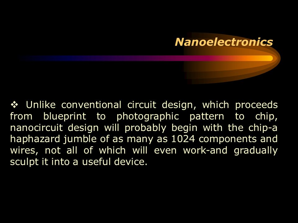 Nanoelectronics Unlike conventional circuit design, which proceeds from blueprint to photographic pattern to chip, nanocircuit design will probably be