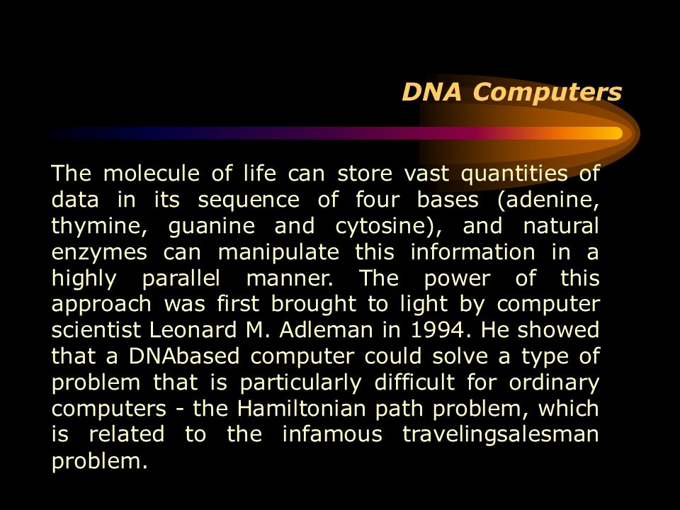 DNA Computers The molecule of life can store vast quantities of data in its sequence of four bases (adenine, thymine, guanine and cytosine), and natur