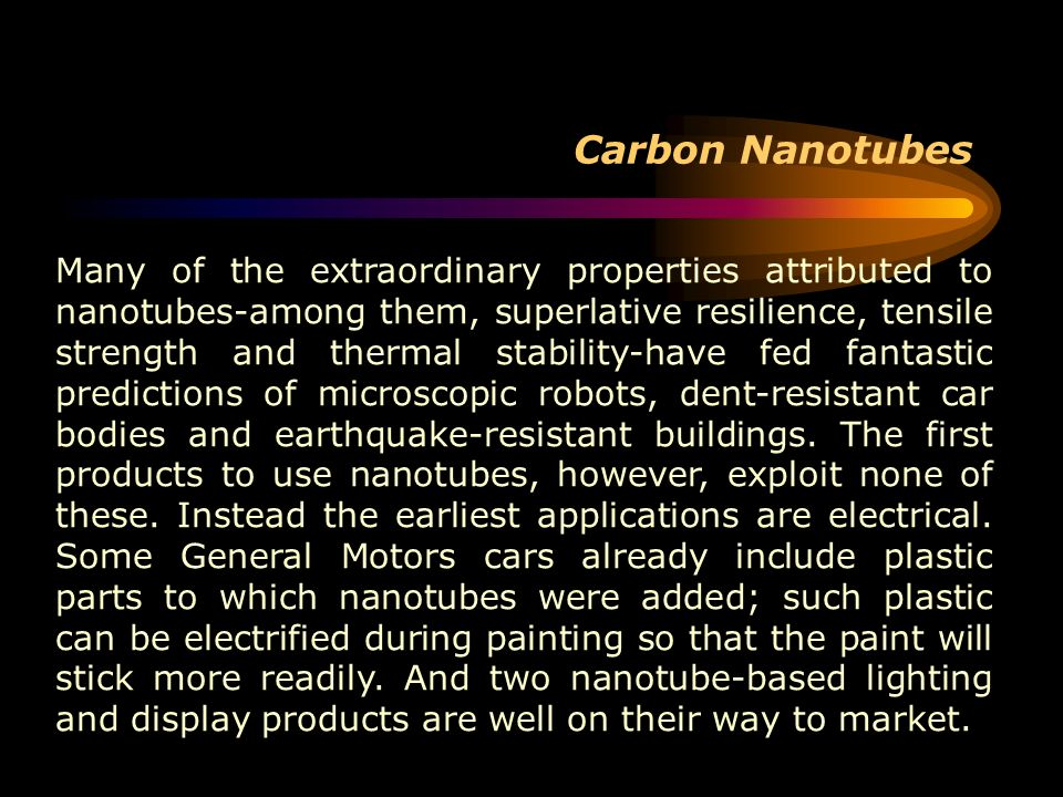 Carbon Nanotubes Many of the extraordinary properties attributed to nanotubes-among them, superlative resilience, tensile strength and thermal stabili