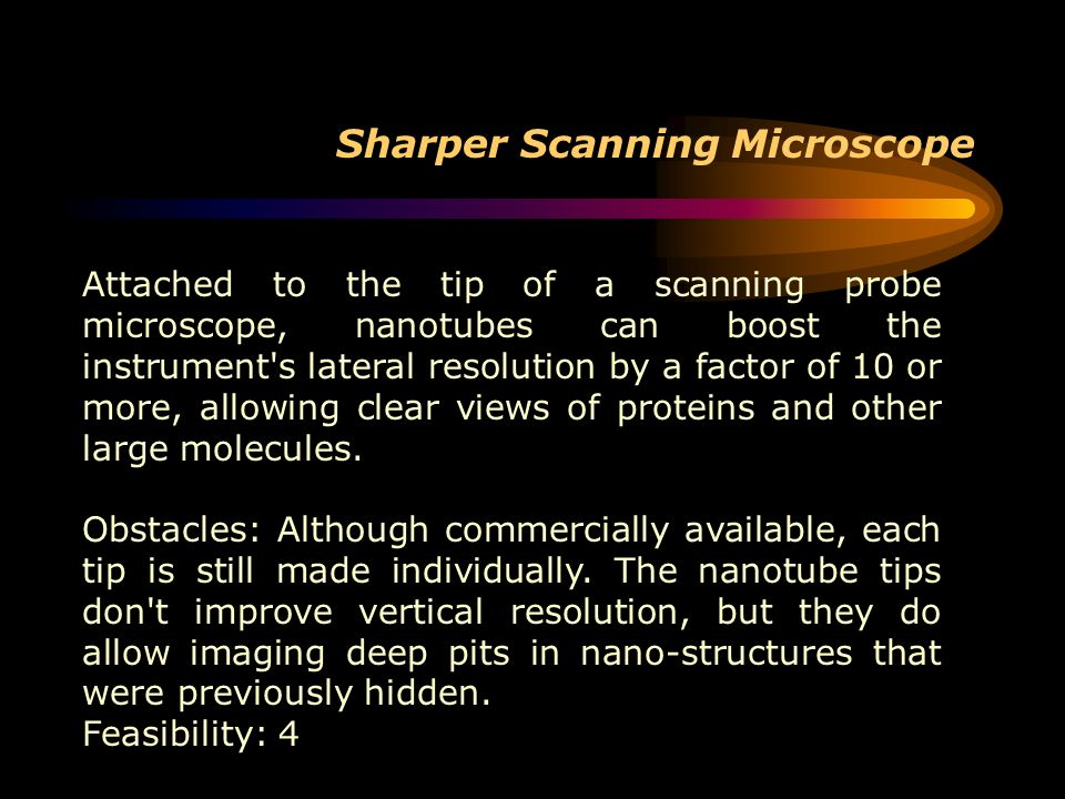 Sharper Scanning Microscope Attached to the tip of a scanning probe microscope, nanotubes can boost the instrument's lateral resolution by a factor of