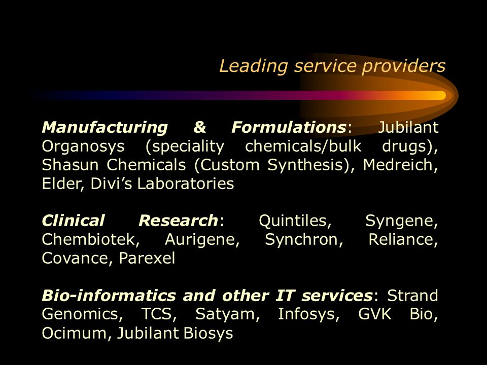 Leading service providers Manufacturing & Formulations: Jubilant Organosys (speciality chemicals/bulk drugs), Shasun Chemicals (Custom Synthesis), Med